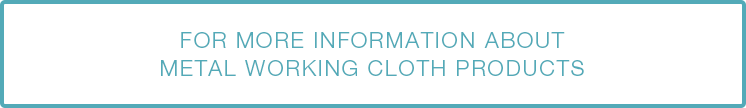 FOR MORE INFORMATION ABOUT CLOTH PRODUCTS